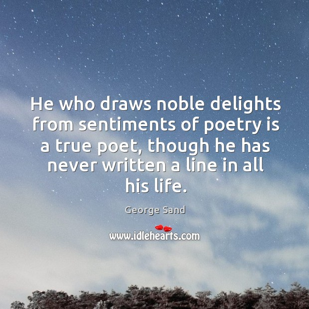 Image, He who draws noble delights from sentiments of poetry is a true poet, though