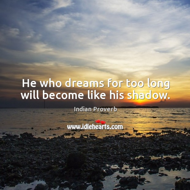 Image, He who dreams for too long will become like his shadow.