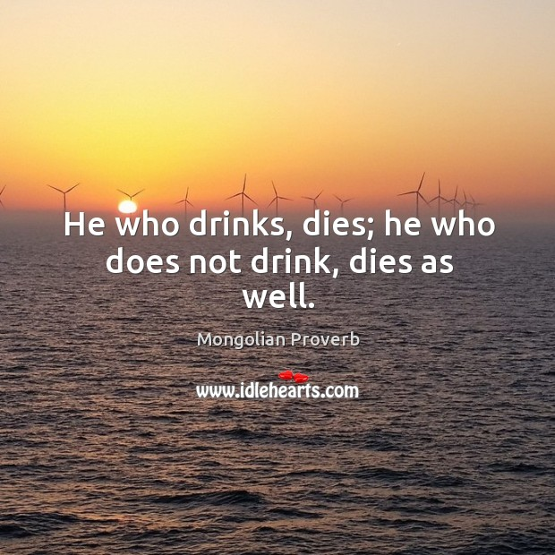 He who drinks, dies; he who does not drink, dies as well. Mongolian Proverbs Image
