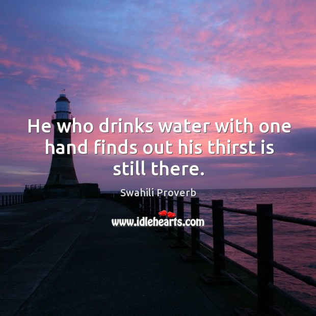 He who drinks water with one hand finds out his thirst is still there. Image