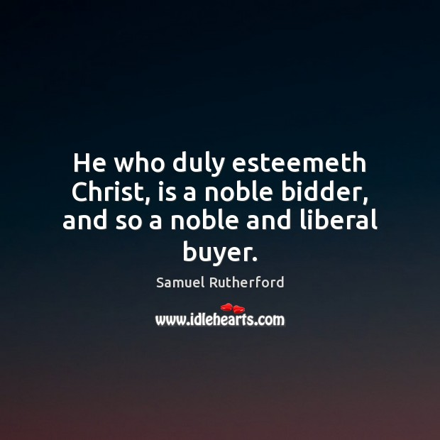 He who duly esteemeth Christ, is a noble bidder, and so a noble and liberal buyer. Image