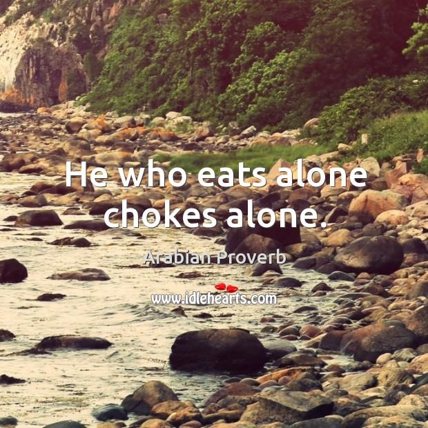 He who eats alone chokes alone. Arabian Proverbs Image