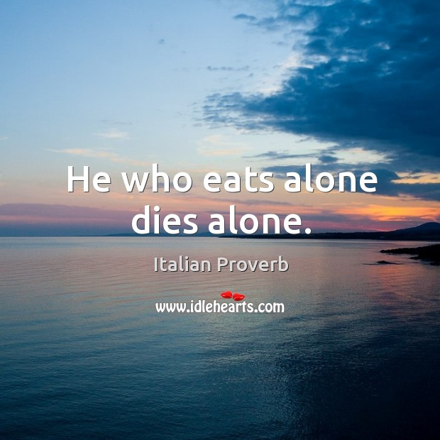 Image, He who eats alone dies alone.