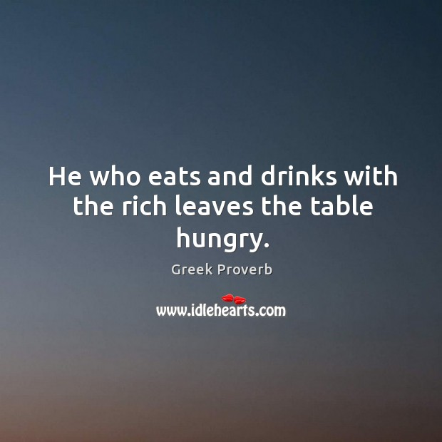 Image, He who eats and drinks with the rich leaves the table hungry.