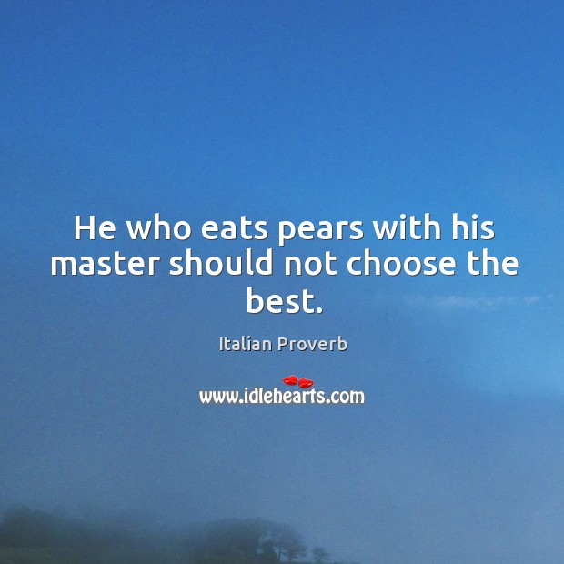 Image, He who eats pears with his master should not choose the best.