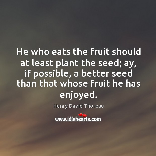 Image, He who eats the fruit should at least plant the seed; ay,