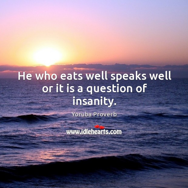 He who eats well speaks well or it is a question of insanity. Yoruba Proverbs Image