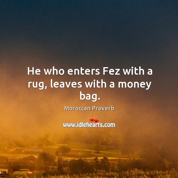He who enters fez with a rug, leaves with a money bag. Moroccan Proverbs Image