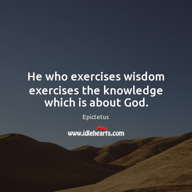 He who exercises wisdom exercises the knowledge which is about God. Image