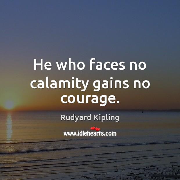 Image, He who faces no calamity gains no courage.