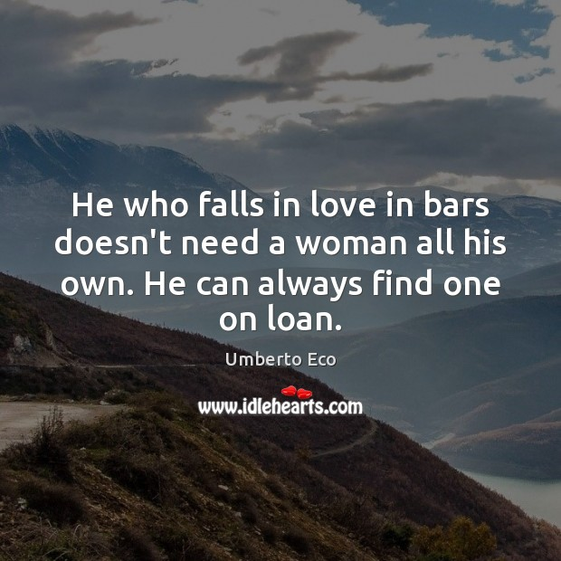 He who falls in love in bars doesn't need a woman all Umberto Eco Picture Quote