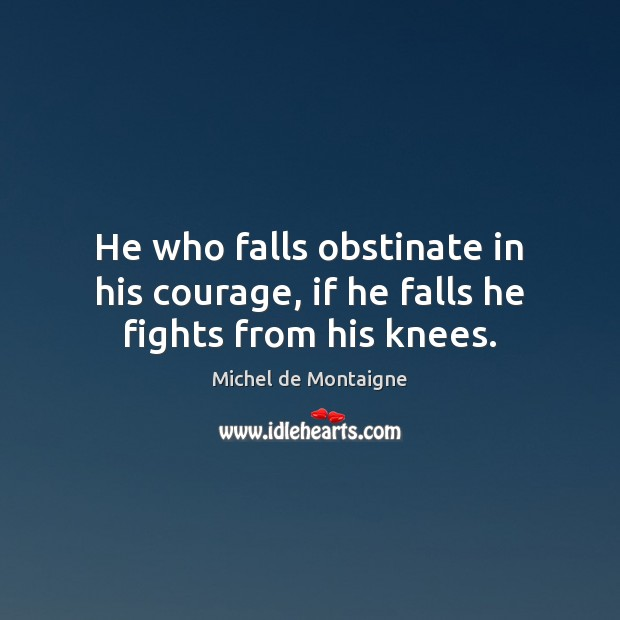 Image, He who falls obstinate in his courage, if he falls he fights from his knees.