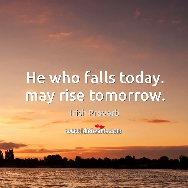 Image, He who falls today. May rise tomorrow.