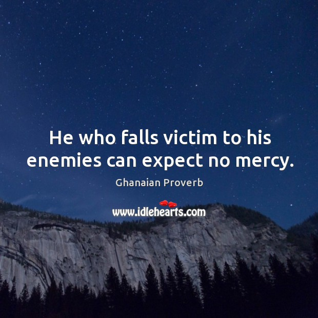 He who falls victim to his enemies can expect no mercy. Ghanaian Proverbs Image