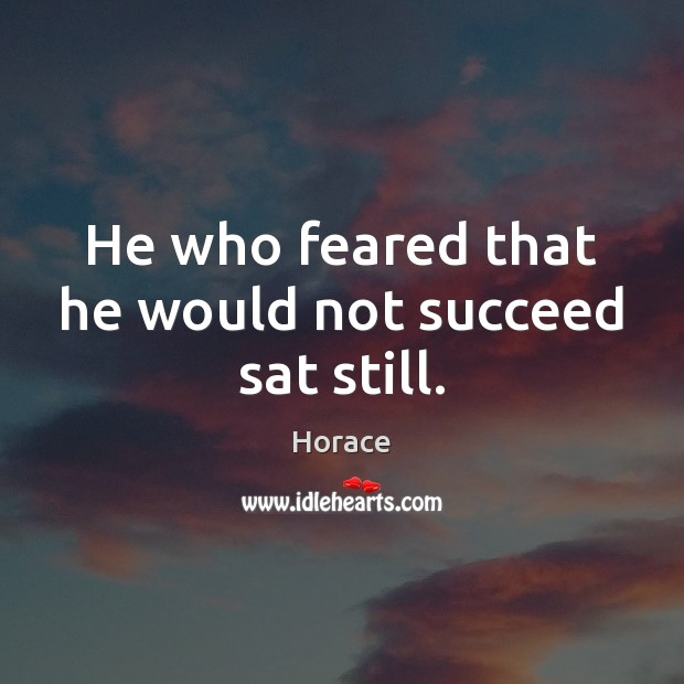 Image, He who feared that he would not succeed sat still.