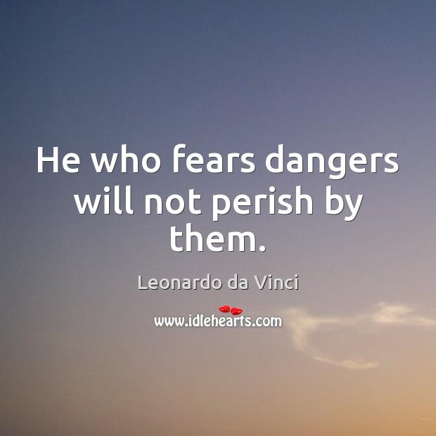He who fears dangers will not perish by them. Leonardo da Vinci Picture Quote
