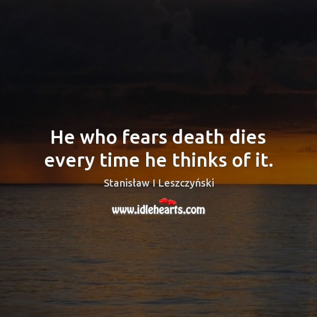He who fears death dies every time he thinks of it. Image