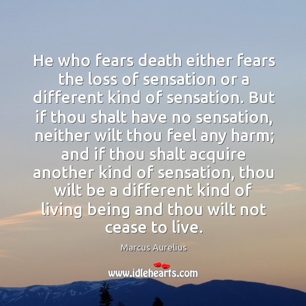 He who fears death either fears the loss of sensation or a Image