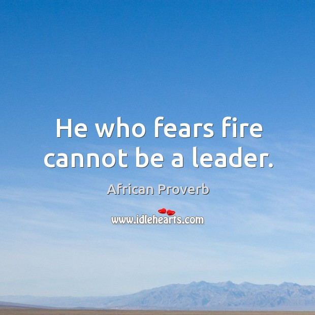Image, He who fears fire cannot be a leader.