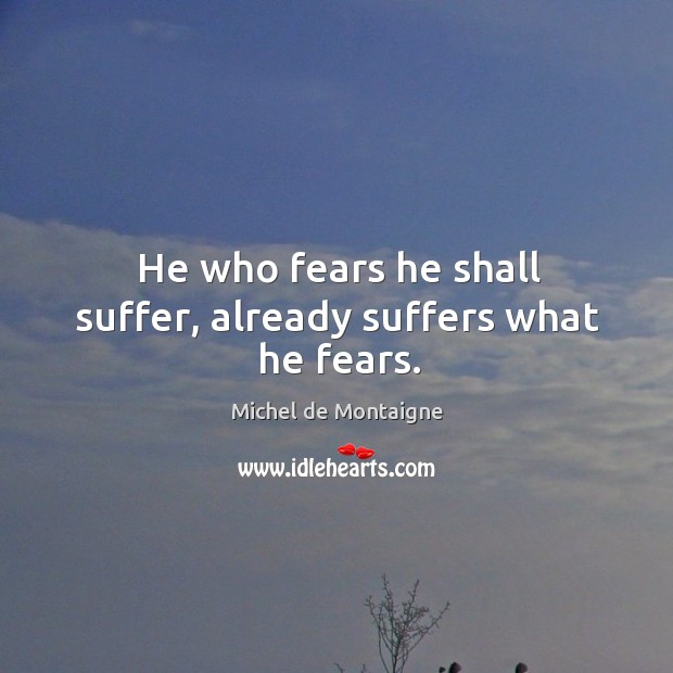 He who fears he shall suffer, already suffers what he fears. Image