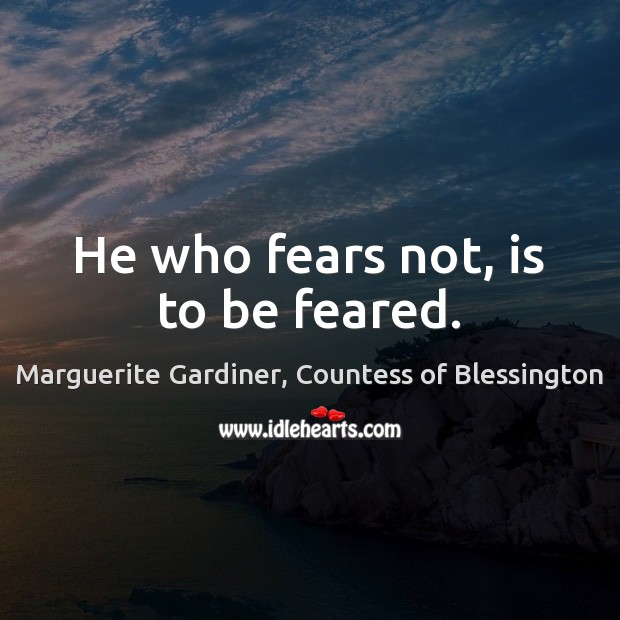 Image, He who fears not, is to be feared.