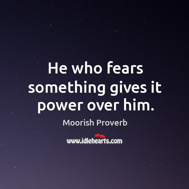 He who fears something gives it power over him. Moorish Proverbs Image