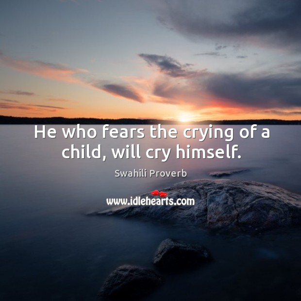 Image, He who fears the crying of a child, will cry himself.