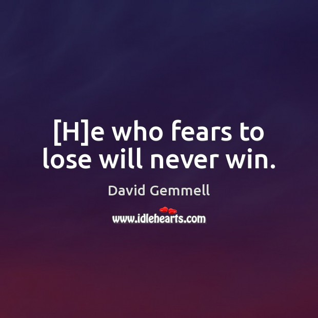 [H]e who fears to lose will never win. David Gemmell Picture Quote