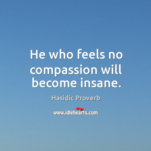 He who feels no compassion will become insane. Hasidic Proverbs Image
