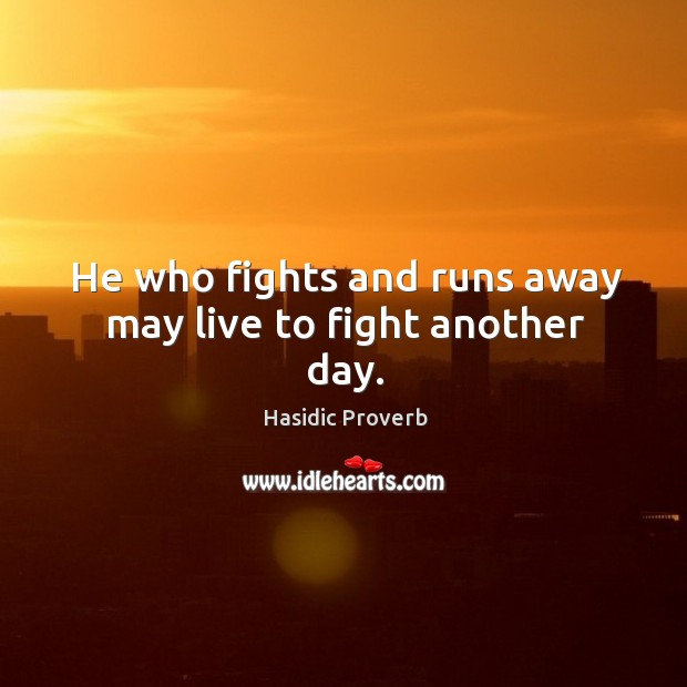 He who fights and runs away may live to fight another day. Hasidic Proverbs Image