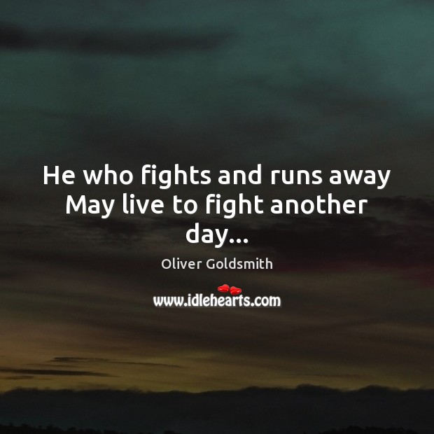 He who fights and runs away May live to fight another day… Oliver Goldsmith Picture Quote