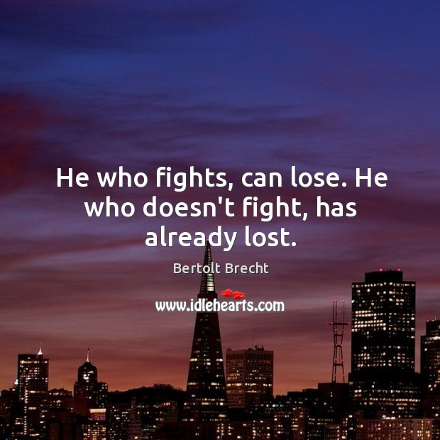 He who fights, can lose. He who doesn't fight, has already lost. Image