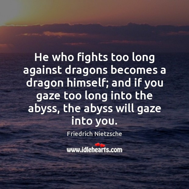 Image, He who fights too long against dragons becomes a dragon himself; and