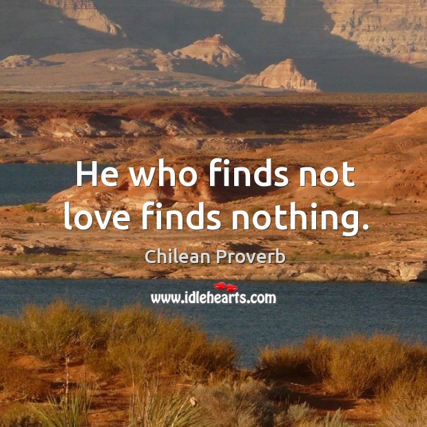 He who finds not love finds nothing. Chilean Proverbs Image