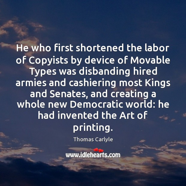 He who first shortened the labor of Copyists by device of Movable Thomas Carlyle Picture Quote