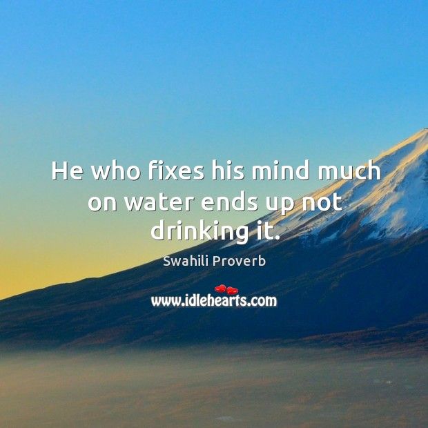 He who fixes his mind much on water ends up not drinking it. Image