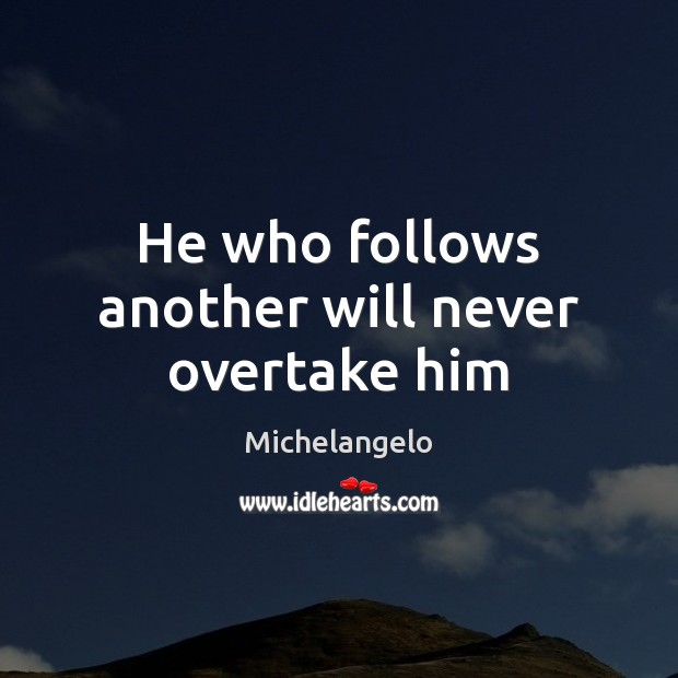 He who follows another will never overtake him Michelangelo Picture Quote