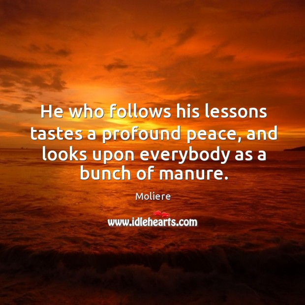 He who follows his lessons tastes a profound peace, and looks upon everybody as a bunch of manure. Image