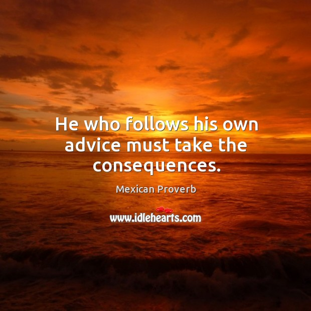 He who follows his own advice must take the consequences. Mexican Proverbs Image