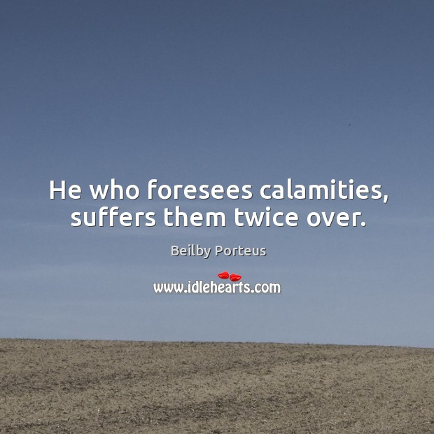 Image, He who foresees calamities, suffers them twice over.