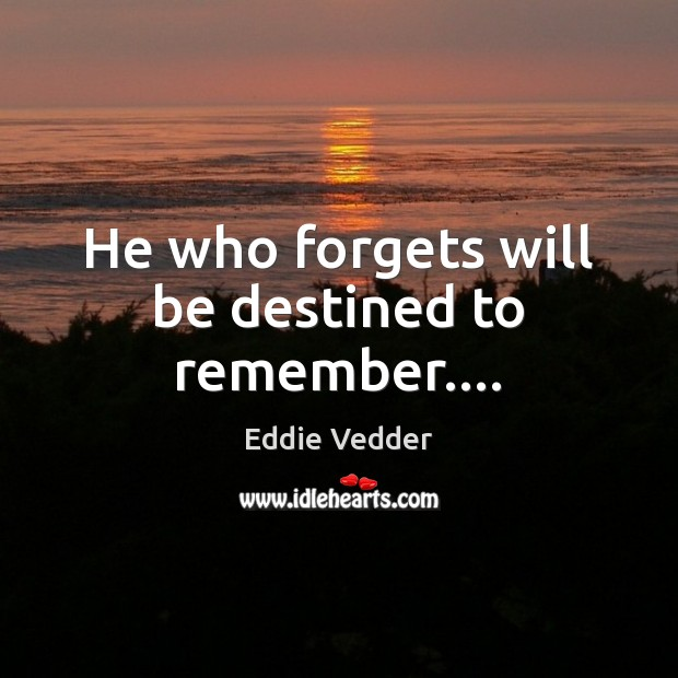 Image, He who forgets will be destined to remember….