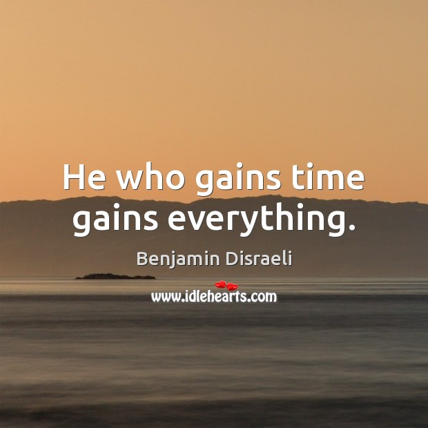 He who gains time gains everything. Benjamin Disraeli Picture Quote