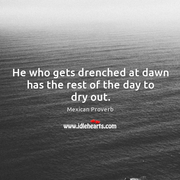 Image, He who gets drenched at dawn has the rest of the day to dry out.