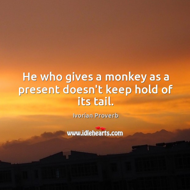 He who gives a monkey as a present doesn't keep hold of its tail. Ivorian Proverbs Image