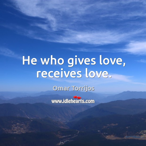He who gives love, receives love. Omar Torrijos Picture Quote
