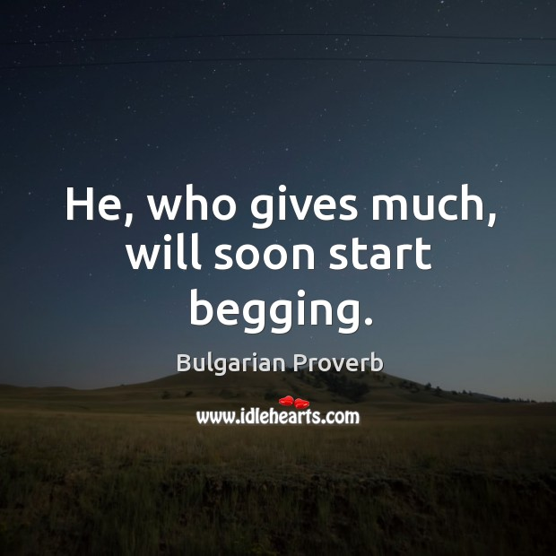 Image, He, who gives much, will soon start begging.
