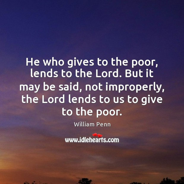 He who gives to the poor, lends to the Lord. But it William Penn Picture Quote