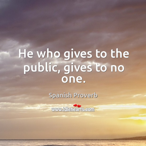 Image, He who gives to the public, gives to no one.