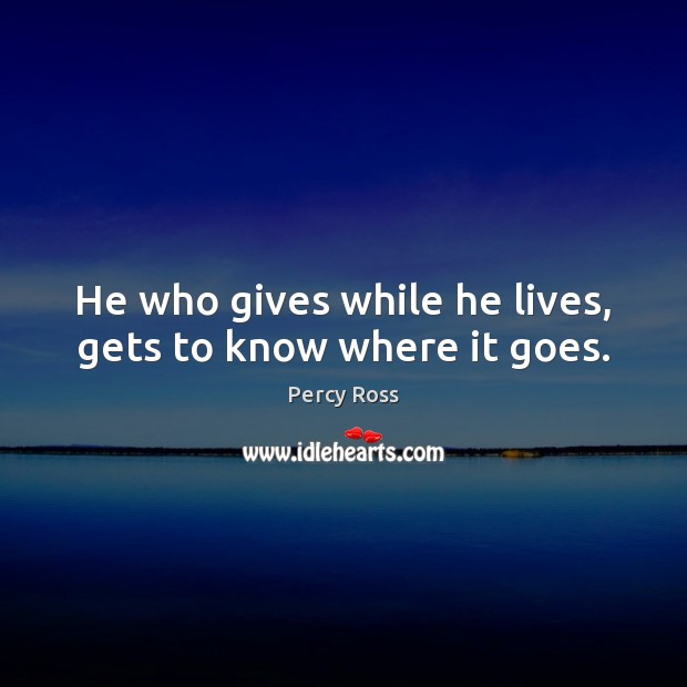He who gives while he lives, gets to know where it goes. Image