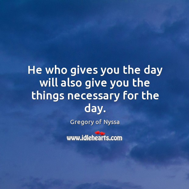 He who gives you the day will also give you the things necessary for the day. Gregory of Nyssa Picture Quote